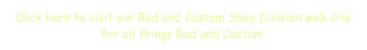 Click here to visit our Rod and Custom Shop Division web site for all things Rod and Custom.